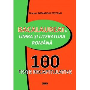 Bacalaureat la limba si literatura romana. 100 de teste recapitulative