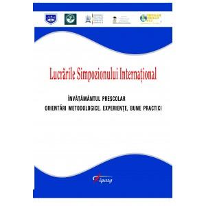 """Lucrarile Simpozionului International """"Invatamantul prescolar - orientari metodologice, experiente, bune practici"""""""